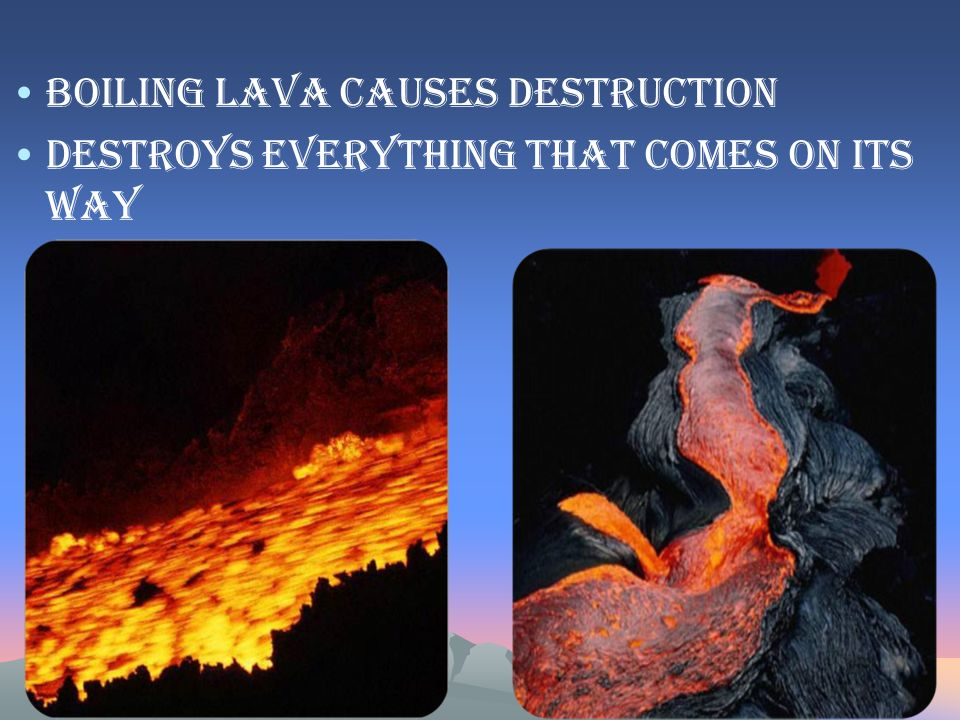 Boiling lava causes destruction Destroys everything that comes on its way