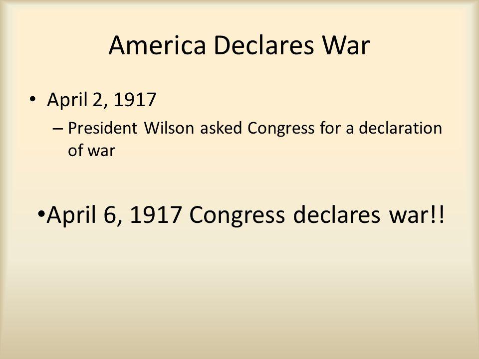 America Declares War April 2, 1917 – President Wilson asked Congress for a declaration of war April 6, 1917 Congress declares war!!