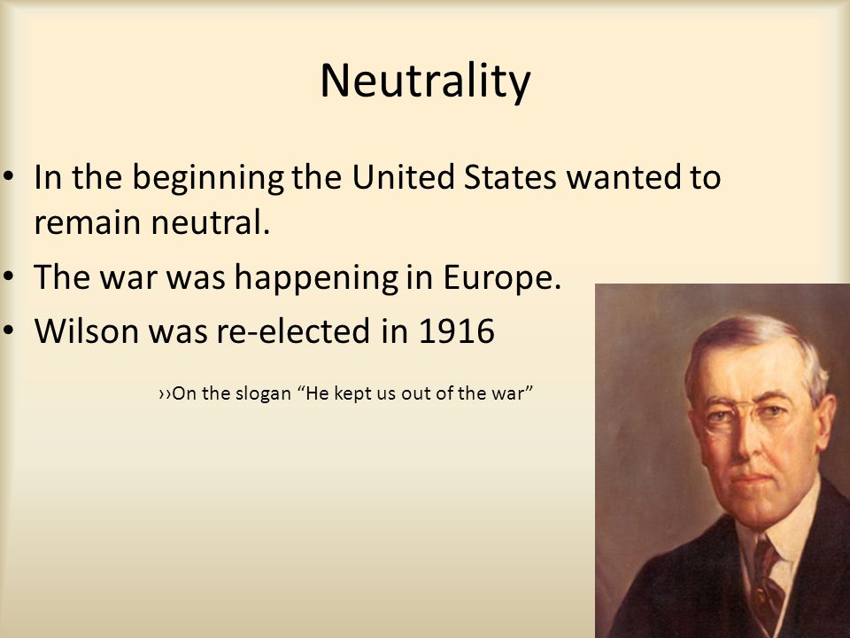 Neutrality In the beginning the United States wanted to remain neutral. The war was happening in Europe. Wilson was re-elected in 1916 ››On the slogan