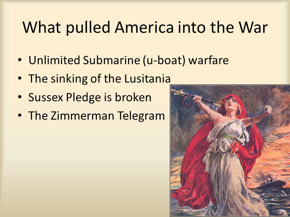 What pulled America into the War Unlimited Submarine (u-boat) warfare The sinking of the Lusitania Sussex Pledge is broken The Zimmerman Telegram