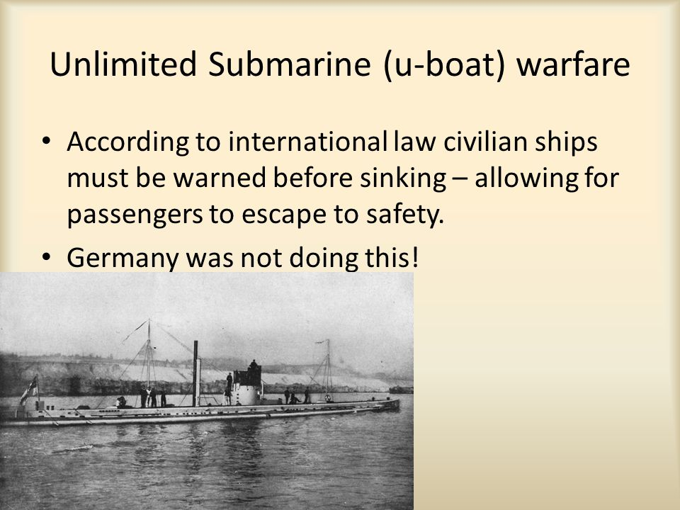 Unlimited Submarine (u-boat) warfare According to international law civilian ships must be warned before sinking – allowing for passengers to escape to safety.