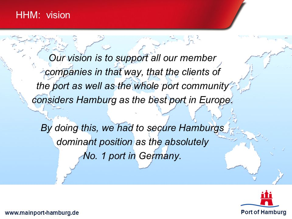 Port of Hamburg www.mainport-hamburg.de HHM: vision Our vision is to support all our member companies in that way, that the clients of the port as well as the whole port community considers Hamburg as the best port in Europe.
