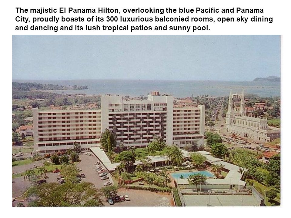 The majistic El Panama Hilton, overlooking the blue Pacific and Panama City, proudly boasts of its 300 luxurious balconied rooms, open sky dining and
