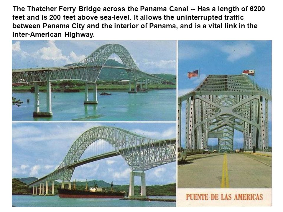 The Thatcher Ferry Bridge across the Panama Canal -- Has a length of 6200 feet and is 200 feet above sea-level. It allows the uninterrupted traffic be