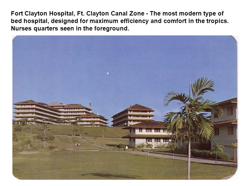 Fort Clayton Hospital, Ft. Clayton Canal Zone - The most modern type of bed hospital, designed for maximum efficiency and comfort in the tropics. Nurs