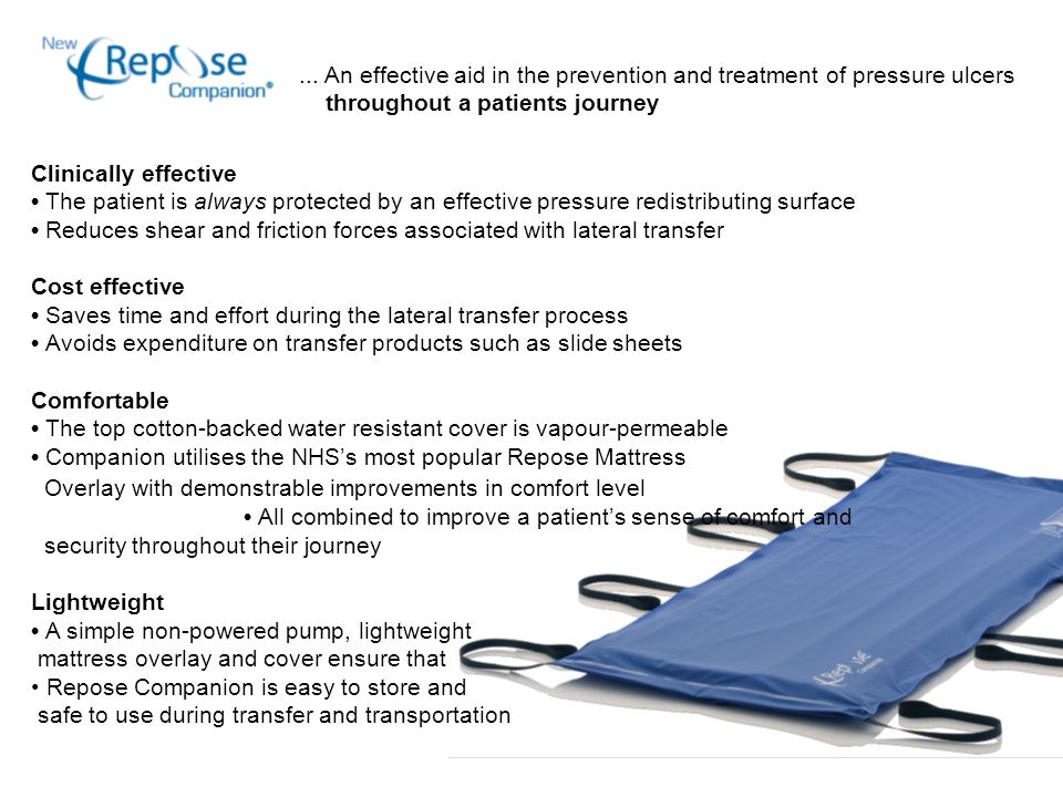 Clinically effective The patient is always protected by an effective pressure redistributing surface Reduces shear and friction forces associated with lateral transfer Cost effective Saves time and effort during the lateral transfer process Avoids expenditure on transfer products such as slide sheets Comfortable The top cotton-backed water resistant cover is vapour-permeable Companion utilises the NHS's most popular Repose Mattress Overlay with demonstrable improvements in comfort level All combined to improve a patient's sense of comfort and security throughout their journey Lightweight A simple non-powered pump, lightweight mattress overlay and cover ensure that Repose Companion is easy to store and safe to use during transfer and transportation...