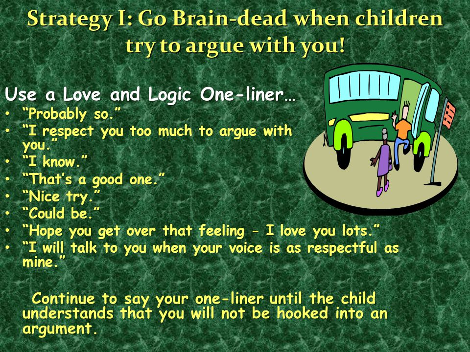 "Strategy I: Go Brain-dead when children try to argue with you! Use a Love and Logic One-liner… ""Probably so."" ""Probably so."" ""I respect you too much t"
