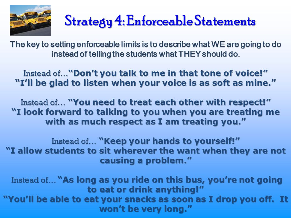 Strategy 4: Enforceable Statements The key to setting enforceable limits is to describe what WE are going to do instead of telling the students what T