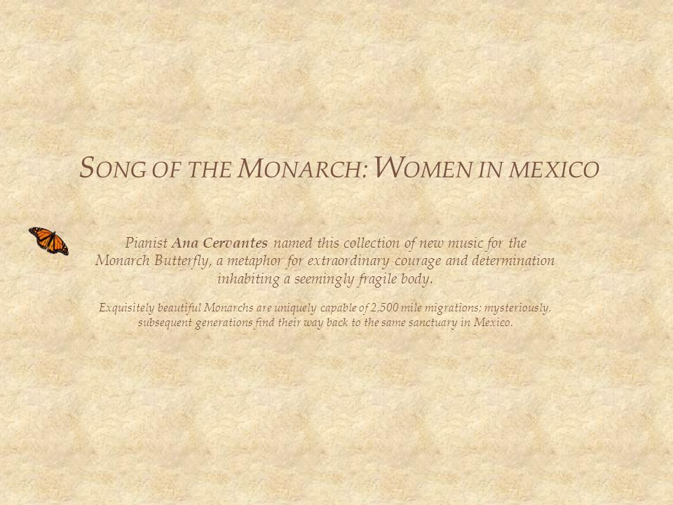 S ONG OF THE M ONARCH : W OMEN IN MEXICO Pianist Ana Cervantes named this collection of new music for the Monarch Butterfly, a metaphor for extraordinary courage and determination inhabiting a seemingly fragile body.