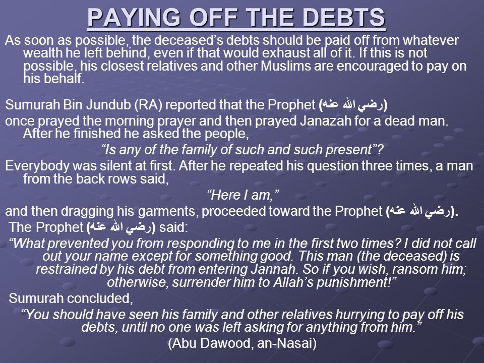 PAYING OFF THE DEBTS As soon as possible, the deceased's debts should be paid off from whatever wealth he left behind, even if that would exhaust all