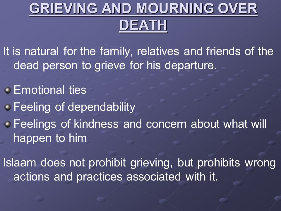 GRIEVING AND MOURNING OVER DEATH It is natural for the family, relatives and friends of the dead person to grieve for his departure. Emotional ties Fe