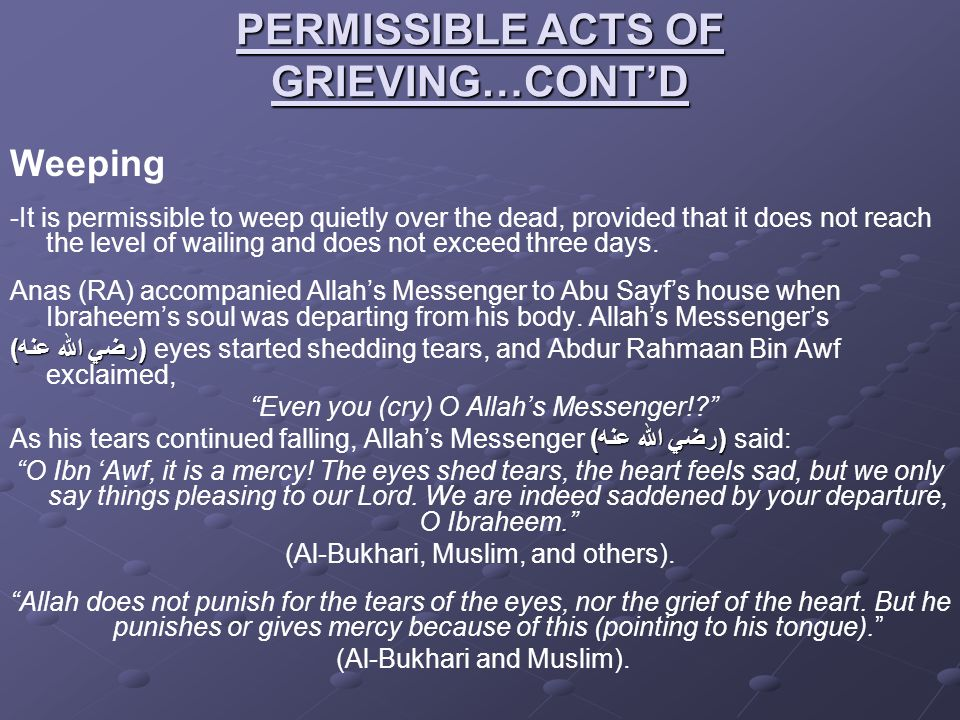 PERMISSIBLE ACTS OF GRIEVING…CONT'D Weeping -It is permissible to weep quietly over the dead, provided that it does not reach the level of wailing and