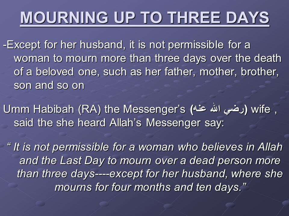 MOURNING UP TO THREE DAYS -Except for her husband, it is not permissible for a woman to mourn more than three days over the death of a beloved one, su
