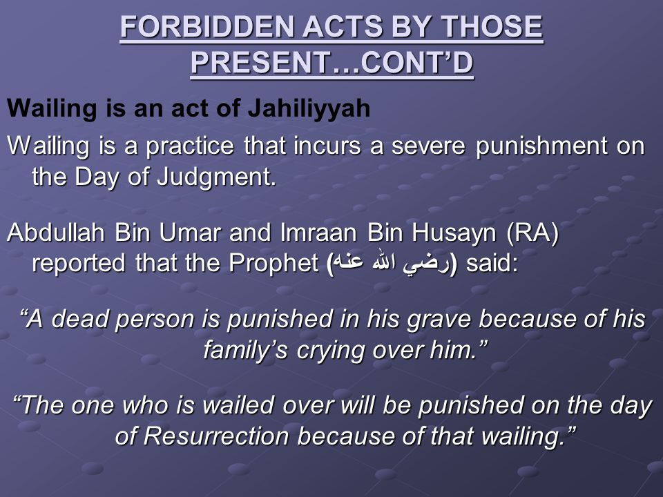 FORBIDDEN ACTS BY THOSE PRESENT…CONT'D Wailing is an act of Jahiliyyah Wailing is a practice that incurs a severe punishment on the Day of Judgment. A