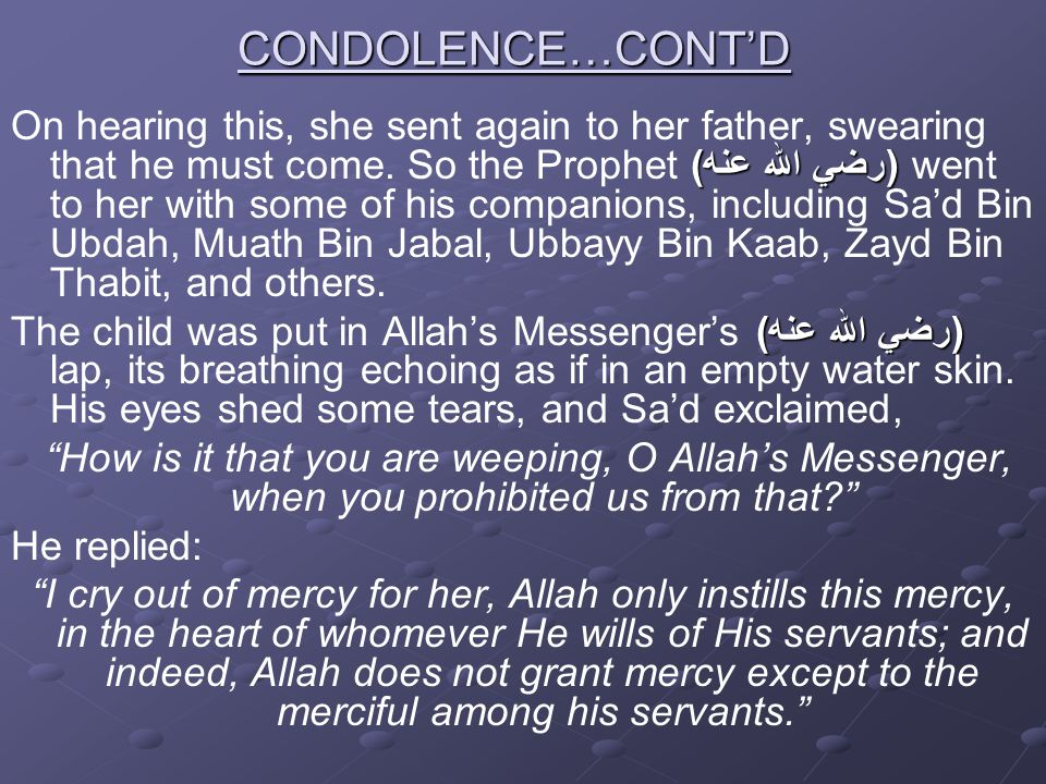 CONDOLENCE…CONT'D (رضي الله عنه) On hearing this, she sent again to her father, swearing that he must come. So the Prophet (رضي الله عنه) went to her