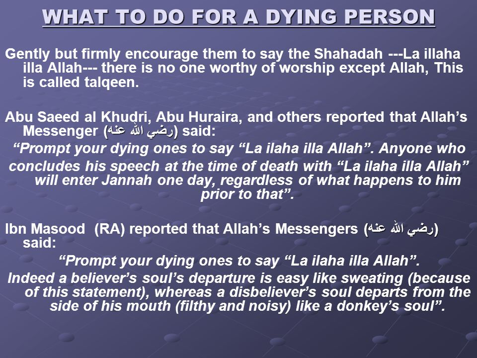 WHAT TO DO FOR A DYING PERSON Gently but firmly encourage them to say the Shahadah ---La illaha illa Allah--- there is no one worthy of worship except