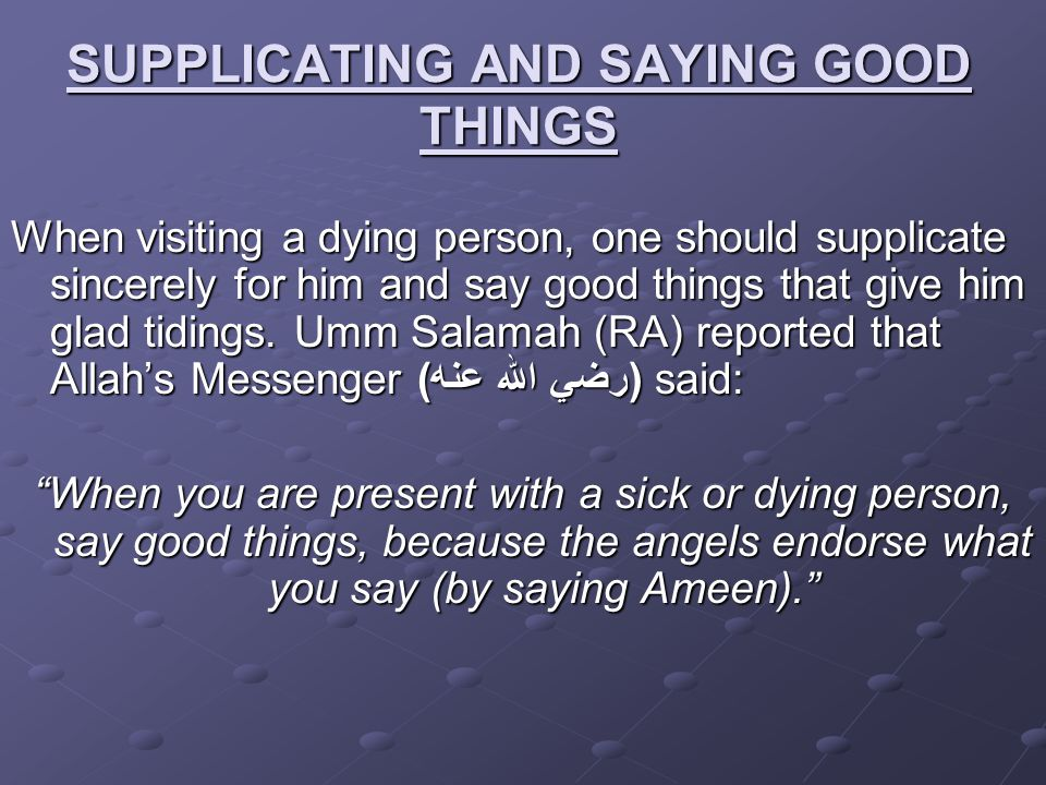 SUPPLICATING AND SAYING GOOD THINGS When visiting a dying person, one should supplicate sincerely for him and say good things that give him glad tidin