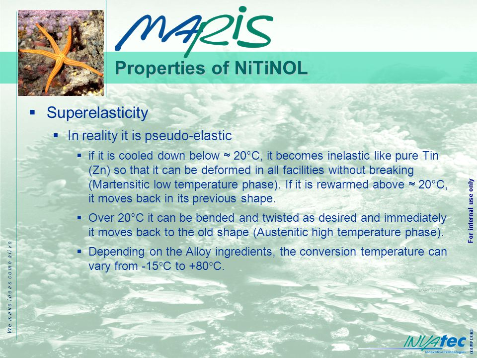 W e m a k e i d e a s c o m e a l i v e 001IMP120402 For internal use only Properties of NiTiNOL  Superelasticity  In reality it is pseudo-elastic  if it is cooled down below  20°C, it becomes inelastic like pure Tin (Zn) so that it can be deformed in all facilities without breaking (Martensitic low temperature phase).