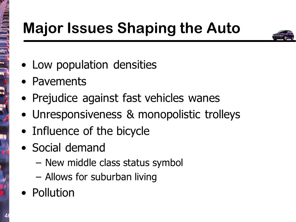 46 Major Issues Shaping the Auto Low population densities Pavements Prejudice against fast vehicles wanes Unresponsiveness & monopolistic trolleys Inf
