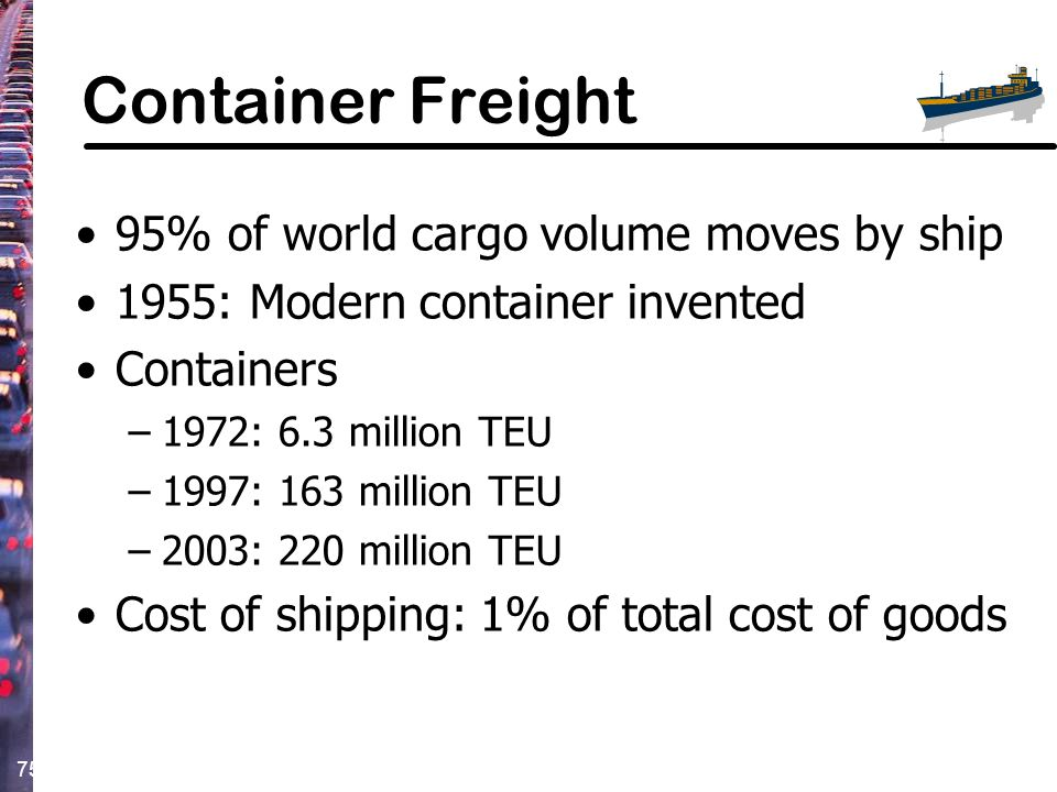 75 Container Freight 95% of world cargo volume moves by ship 1955: Modern container invented Containers –1972: 6.3 million TEU –1997: 163 million TEU