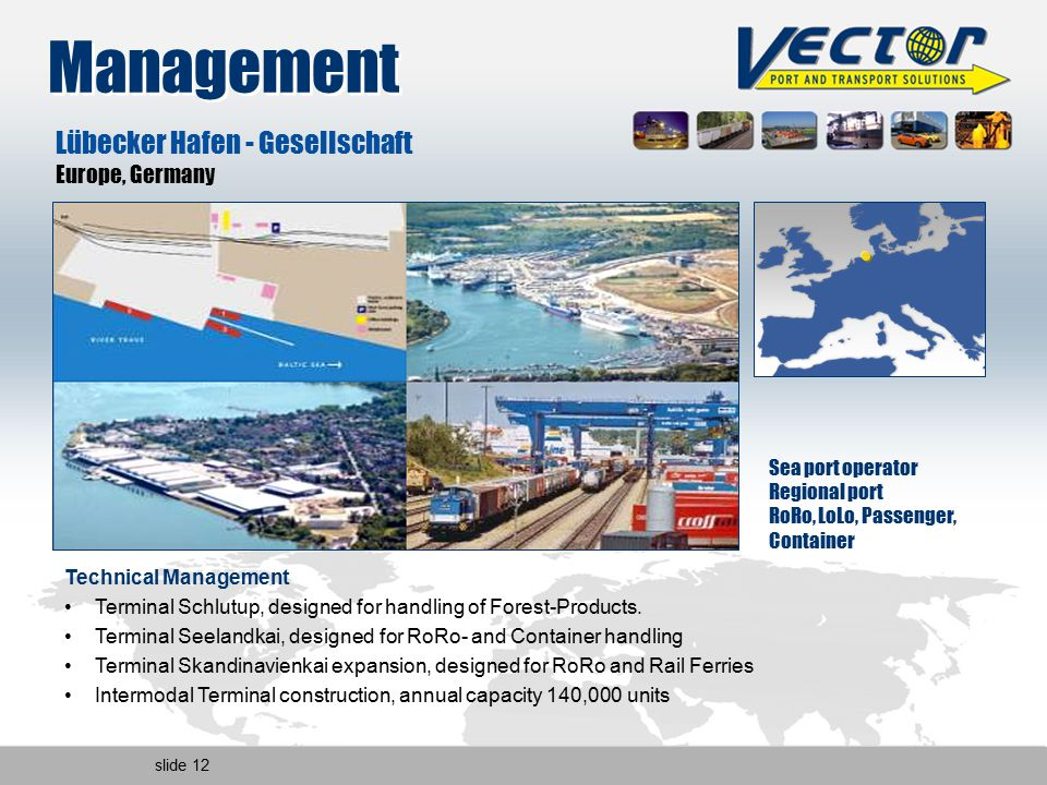 slide 12 Management Sea port operator Regional port RoRo, LoLo, Passenger, Container Lübecker Hafen - Gesellschaft Europe, Germany Technical Management Terminal Schlutup, designed for handling of Forest-Products.