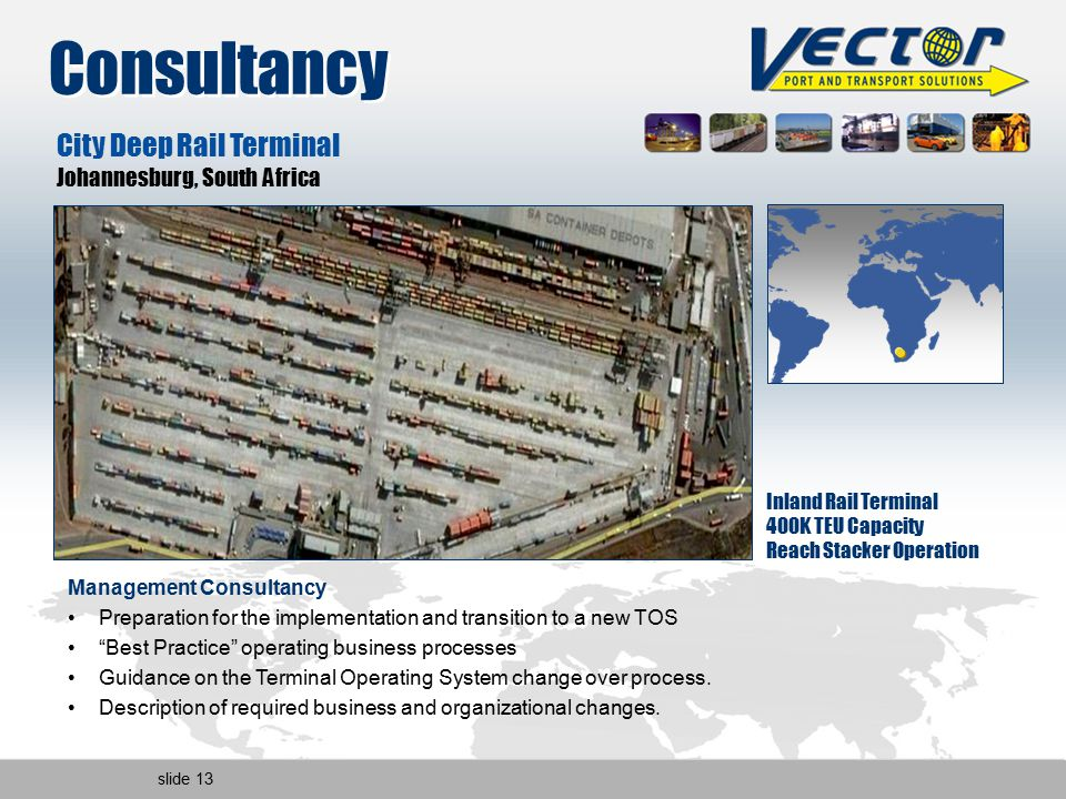 slide 13 Consultancy Inland Rail Terminal 400K TEU Capacity Reach Stacker Operation City Deep Rail Terminal Johannesburg, South Africa Management Consultancy Preparation for the implementation and transition to a new TOS Best Practice operating business processes Guidance on the Terminal Operating System change over process.