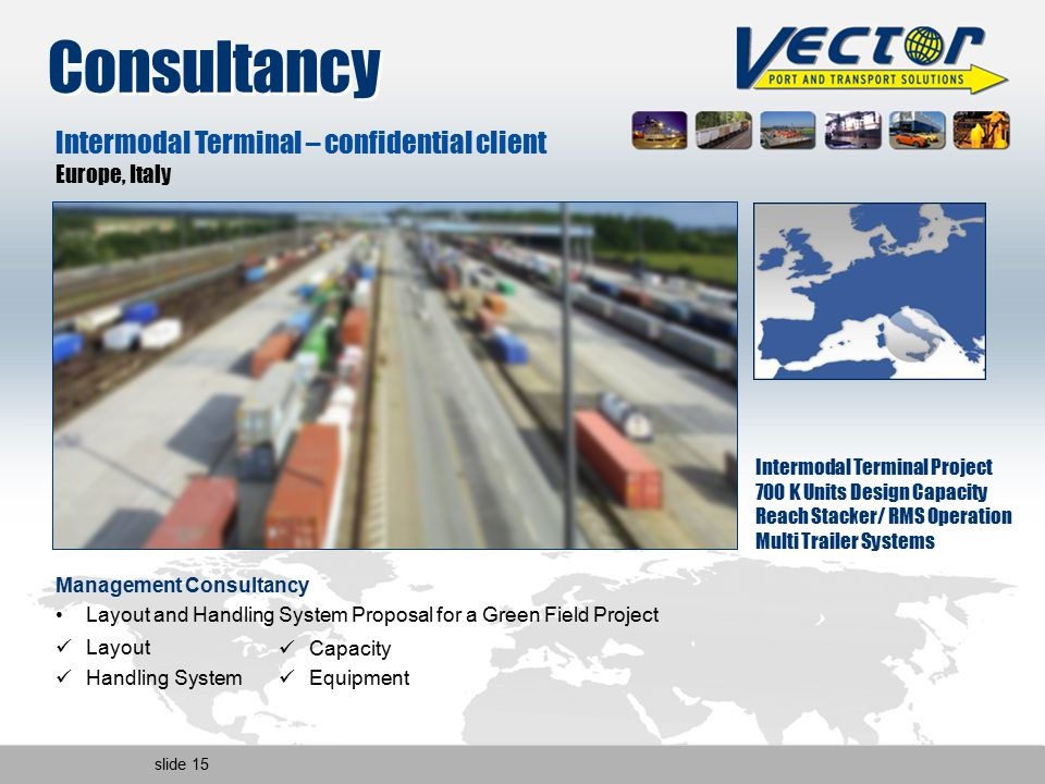 slide 15 Intermodal Terminal – confidential client Europe, Italy Intermodal Terminal Project 700 K Units Design Capacity Reach Stacker/ RMS Operation Multi Trailer Systems Management Consultancy Layout and Handling System Proposal for a Green Field Project Layout Handling System Capacity Equipment Consultancy
