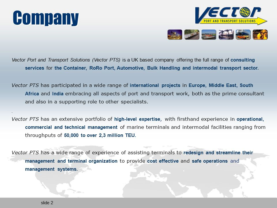 slide 2 Company Vector Port and Transport Solutions (Vector PTS) is a UK based company offering the full range of consulting services fo r the Container, RoRo Port, Automotive, Bulk Handling and intermodal transport sector.