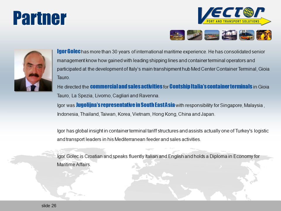 slide 26 Partner Igor Golec has more than 30 years of international maritime experience. He has consolidated senior management know how gained with le