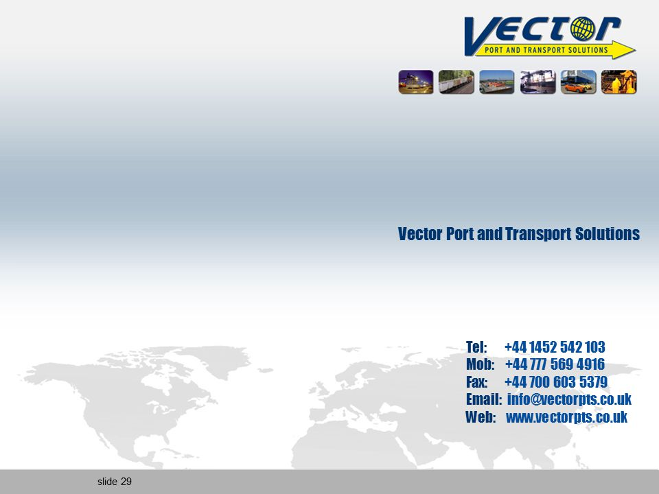 slide 29 Vector Port and Transport Solutions Tel: +44 1452 542 103 Mob: +44 777 569 4916 Fax: +44 700 603 5379 Email: info@vectorpts.co.uk Web: www.ve