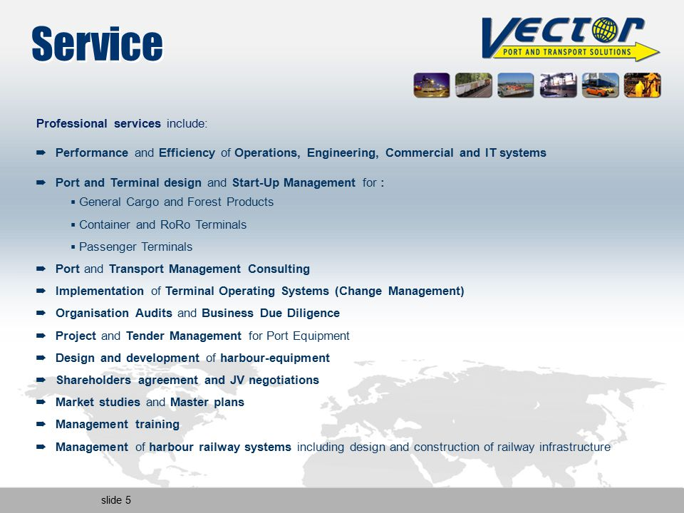 slide 5 Service Professional services include: ➡ Performance and Efficiency of Operations, Engineering, Commercial and IT systems ➡ Port and Terminal design and Start-Up Management for :  General Cargo and Forest Products  Container and RoRo Terminals  Passenger Terminals ➡ Port and Transport Management Consulting ➡ Implementation of Terminal Operating Systems (Change Management) ➡ Organisation Audits and Business Due Diligence ➡ Project and Tender Management for Port Equipment ➡ Design and development of harbour-equipment ➡ Shareholders agreement and JV negotiations ➡ Market studies and Master plans ➡ Management training ➡ Management of harbour railway systems including design and construction of railway infrastructure
