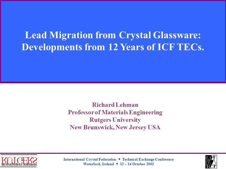 International Crystal Federation  Technical Exchange Conference Waterford, Ireland  12 – 14 October 2002 Lead Migration from Crystal Glassware: Developments from 12 Years of ICF TECs.