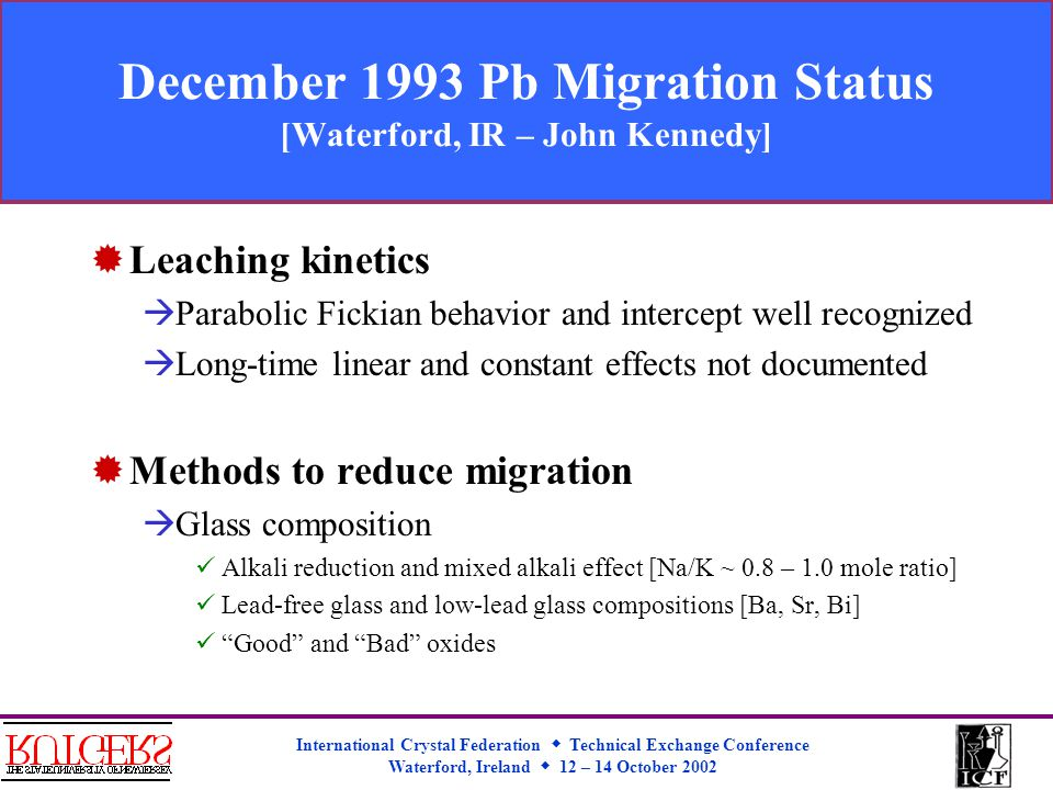International Crystal Federation  Technical Exchange Conference Waterford, Ireland  12 – 14 October 2002 December 1993 Pb Migration Status [Waterford, IR – John Kennedy]  Leaching kinetics  Parabolic Fickian behavior and intercept well recognized  Long-time linear and constant effects not documented  Methods to reduce migration  Glass composition Alkali reduction and mixed alkali effect [Na/K ~ 0.8 – 1.0 mole ratio] Lead-free glass and low-lead glass compositions [Ba, Sr, Bi] Good and Bad oxides