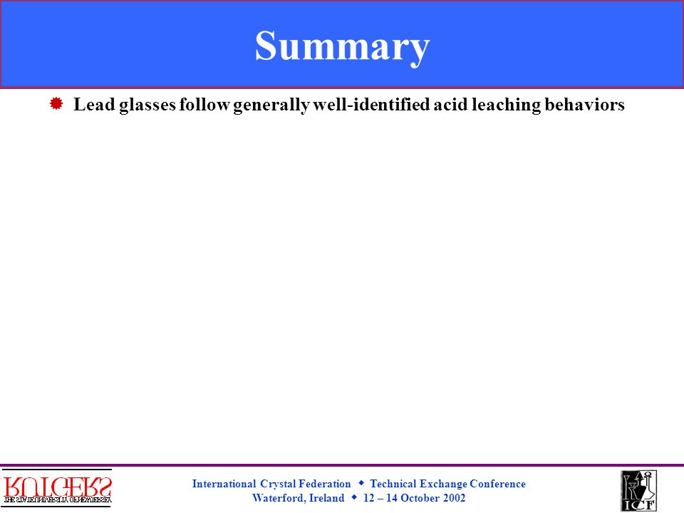 International Crystal Federation  Technical Exchange Conference Waterford, Ireland  12 – 14 October 2002 Summary  Lead glasses follow generally well-identified acid leaching behaviors