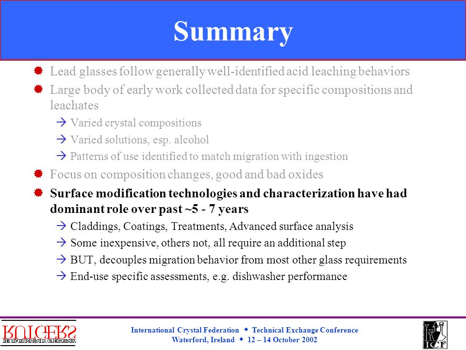 International Crystal Federation  Technical Exchange Conference Waterford, Ireland  12 – 14 October 2002 Summary  Lead glasses follow generally well-identified acid leaching behaviors  Large body of early work collected data for specific compositions and leachates  Varied crystal compositions  Varied solutions, esp.