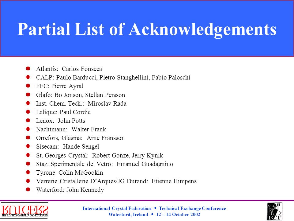 International Crystal Federation  Technical Exchange Conference Waterford, Ireland  12 – 14 October 2002 Partial List of Acknowledgements  Atlantis: Carlos Fonseca  CALP: Paulo Barducci, Pietro Stanghellini, Fabio Paloschi  FFC: Pierre Ayral  Glafo: Bo Jonson, Stellan Persson  Inst.