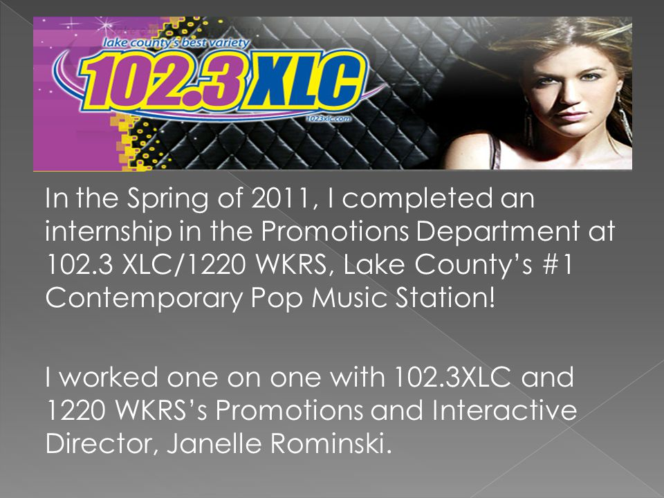 In the Spring of 2011, I completed an internship in the Promotions Department at 102.3 XLC/1220 WKRS, Lake County's #1 Contemporary Pop Music Station.