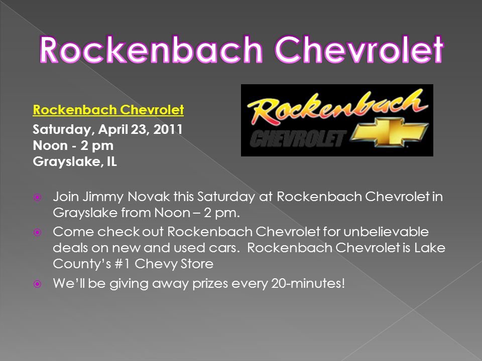 Rockenbach Chevrolet Saturday, April 23, 2011 Noon - 2 pm Grayslake, IL  Join Jimmy Novak this Saturday at Rockenbach Chevrolet in Grayslake from Noon – 2 pm.