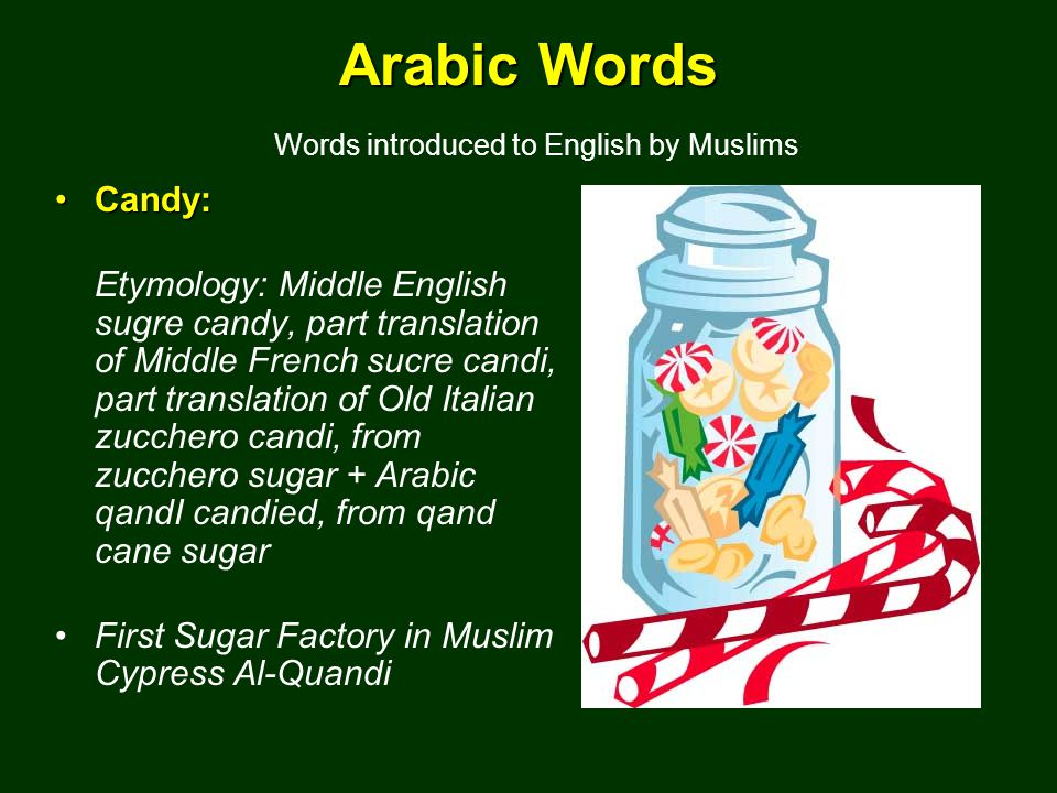 Arabic Words Arabic Words Words introduced to English by Muslims Candy:Candy: Etymology: Middle English sugre candy, part translation of Middle French sucre candi, part translation of Old Italian zucchero candi, from zucchero sugar + Arabic qandI candied, from qand cane sugar First Sugar Factory in Muslim Cypress Al-Quandi