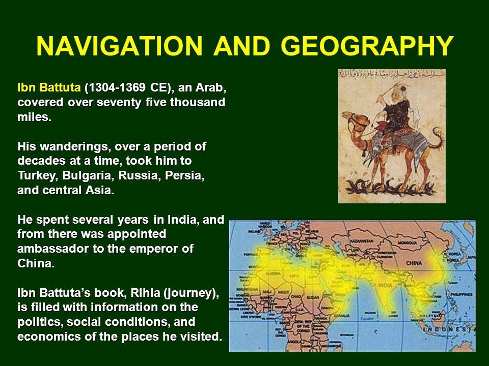 NAVIGATION AND GEOGRAPHY Ibn Battuta (1304-1369 CE), an Arab, covered over seventy five thousand miles.