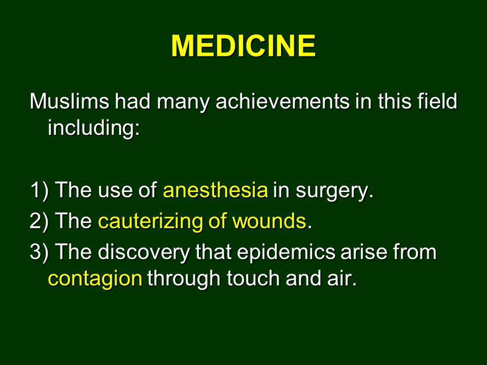 MEDICINE Muslims had many achievements in this field including: 1) The use of anesthesia in surgery.