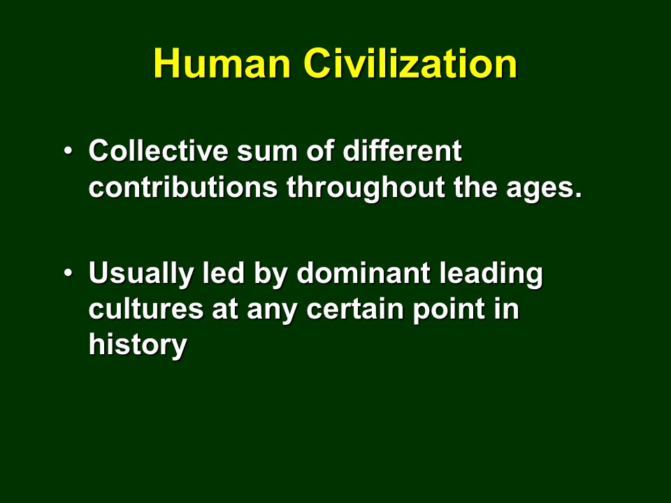 Human Civilization Collective sum of different contributions throughout the ages.Collective sum of different contributions throughout the ages.