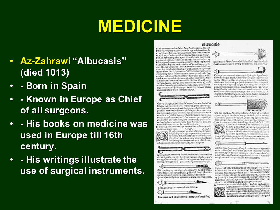 MEDICINE Az-Zahrawi Albucasis (died 1013)Az-Zahrawi Albucasis (died 1013) - Born in Spain- Born in Spain - Known in Europe as Chief of all surgeons.- Known in Europe as Chief of all surgeons.
