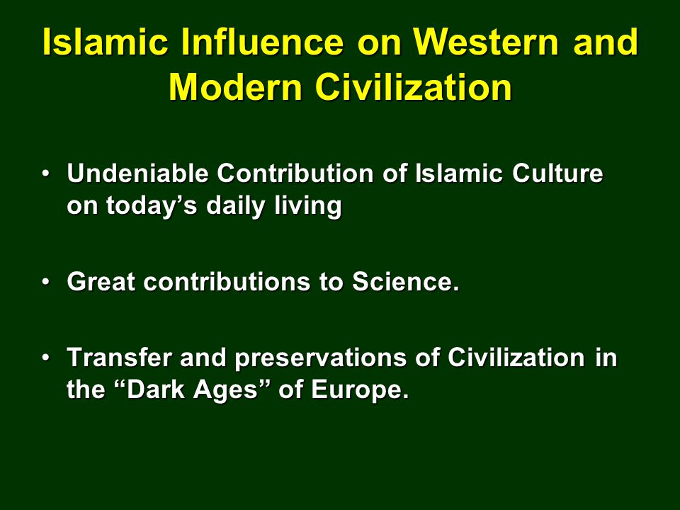 Islamic Influence on Western and Modern Civilization Undeniable Contribution of Islamic Culture on today's daily livingUndeniable Contribution of Islamic Culture on today's daily living Great contributions to Science.Great contributions to Science.