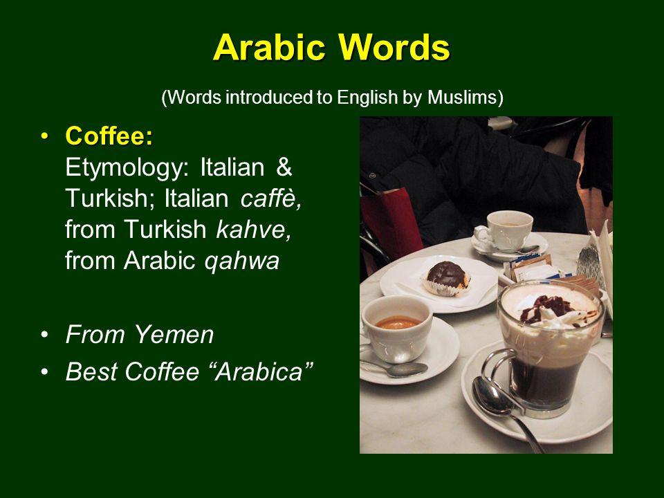 Arabic Words Arabic Words (Words introduced to English by Muslims) Coffee:Coffee: Etymology: Italian & Turkish; Italian caffè, from Turkish kahve, from Arabic qahwa From Yemen Best Coffee Arabica