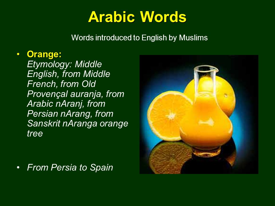 Arabic Words Arabic Words Words introduced to English by Muslims Orange:Orange: Etymology: Middle English, from Middle French, from Old Provençal auranja, from Arabic nAranj, from Persian nArang, from Sanskrit nAranga orange tree From Persia to Spain