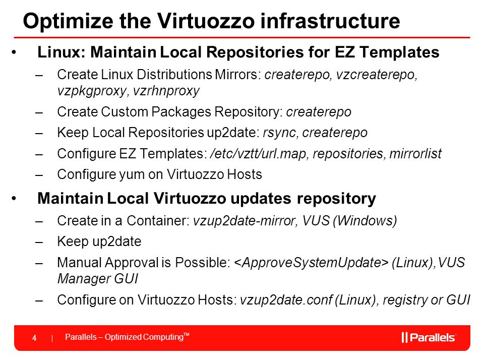 Parallels – Optimized Computing TM 4 Optimize the Virtuozzo infrastructure Linux: Maintain Local Repositories for EZ Templates –Create Linux Distribut