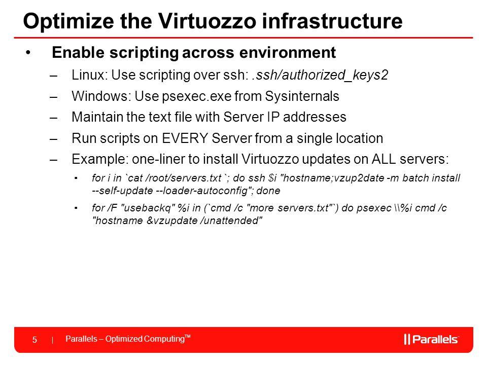 Parallels – Optimized Computing TM 5 Optimize the Virtuozzo infrastructure Enable scripting across environment –Linux: Use scripting over ssh:.ssh/aut