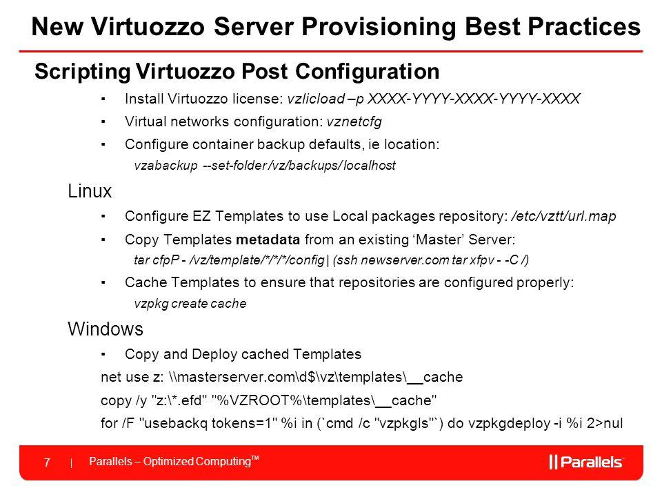Parallels – Optimized Computing TM 7 New Virtuozzo Server Provisioning Best Practices Scripting Virtuozzo Post Configuration ▪Install Virtuozzo licens