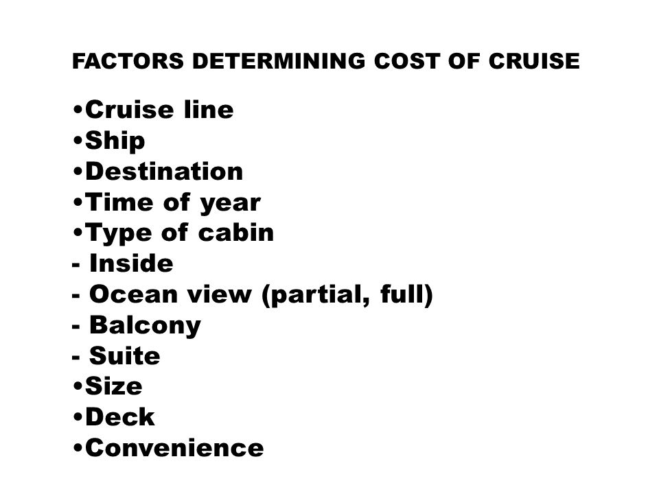 FACTORS DETERMINING COST OF CRUISE Cruise line Ship Destination Time of year Type of cabin - Inside - Ocean view (partial, full) - Balcony - Suite Siz